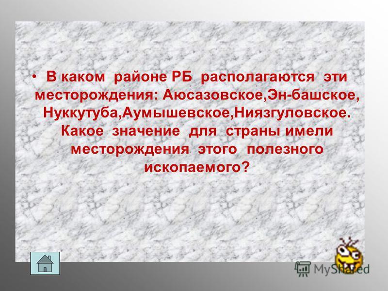 В каком районе РБ располагаются эти месторождения: Аюсазовское,Эн-пашское, Нуккутуба,Аумышевское,Ниязгуловское. Какое значение для страны имели месторождения этого полезного ископаемого?