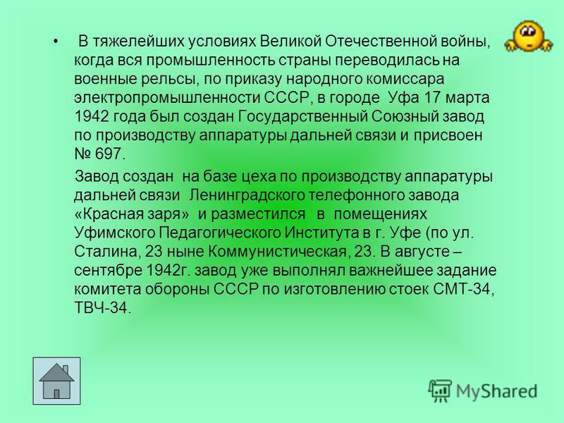 В тяжелейших условиях Великой Отечественной войны, когда вся промышленность страны переводилась на военные рельсы, по приказу народного комиссара электропромышленности СССР, в городе Уфа 17 марта 1942 года был создан Государственный Союзный завод по