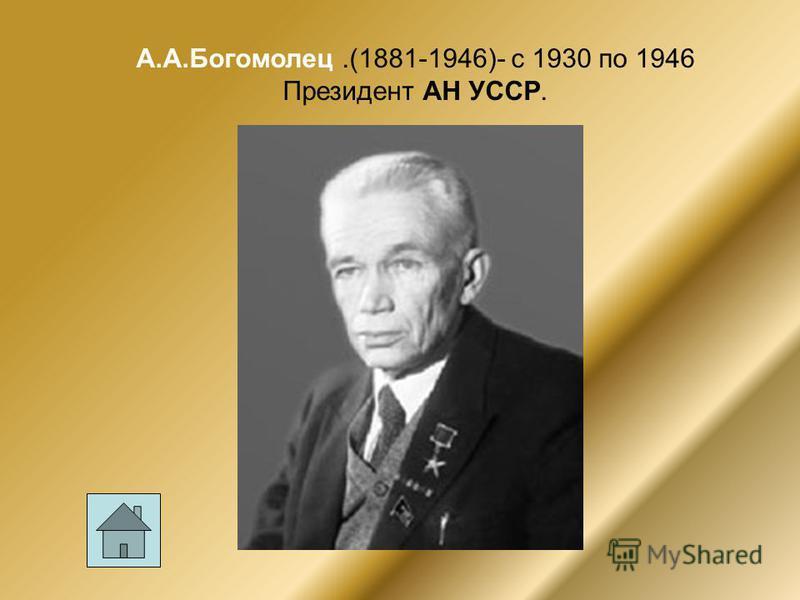 А.А.Богомолец.(1881-1946)- с 1930 по 1946 Президент АН УССР.