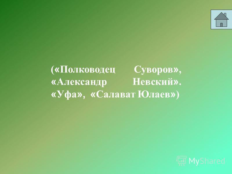 ( « Полководец Суворов », « Александр Невский ». « Уфа », « Салават Юлаев » )