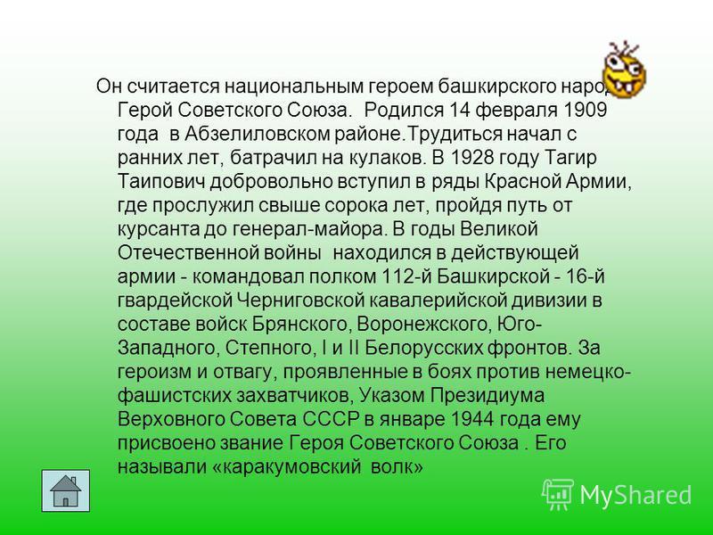 Он считается национальным героем башкирского народа Герой Советского Союза. Родился 14 февраля 1909 года в Абзелиловском районе.Трудиться начал с ранних лет, батрачил на кулаков. В 1928 году Тагир Таипович добровольно вступил в ряды Красной Армии, гд