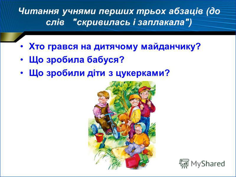 Читання учнями перших трьох абзаців (до слів скривилась і заплакала) Хто грався на дитячому майданчику? Що зробила бабуся? Що зробили діти з цукерками?
