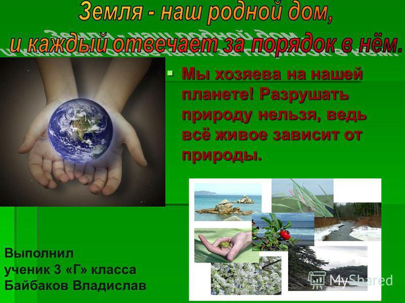 Мы хозяева на нашей планете! Разрушать природу нельзя, ведь всё живое зависит от природы. Мы хозяева на нашей планете! Разрушать природу нельзя, ведь всё живое зависит от природы. Выполнил ученик 3 «Г» класса Байбаков Владислав