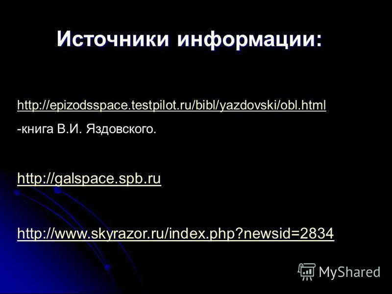 http://epizodsspace.testpilot.ru/bibl/yazdovski/obl.html -книга В.И. Яздовского. http://galspace.spb.ru http://www.skyrazor.ru/index.php?newsid=2834 Источники информации: