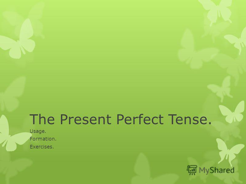 The Present Perfect Tense. Usage. Formation. Exercises.