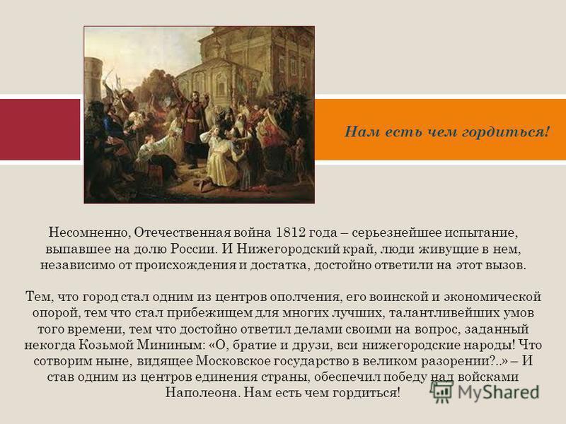 Несомненно, Отечественная война 1812 года – серьезнейшее испытание, выпавшее на долю России. И Нижегородский край, люди живущие в нем, независимо от происхождения и достатка, достойно ответили на этот вызов. Тем, что город стал одним из центров ополч