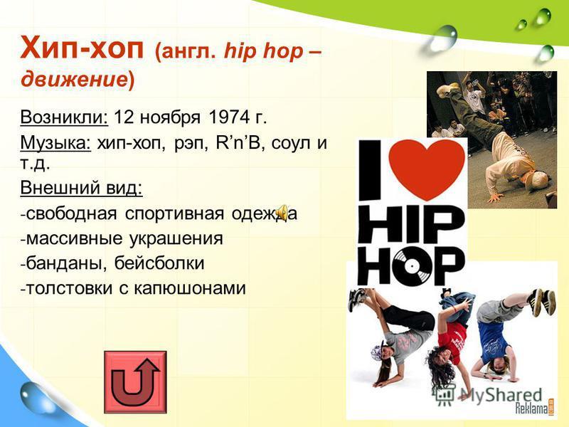 Хип-хоп (англ. hip hop – движение) Возникли: 12 ноября 1974 г. Музыка: хип-хоп, рэп, RnB, соул и т.д. Внешний вид: - свободная спортивная одежда - массивные украшения - банданы, бейсболки - толстовки с капюшонами