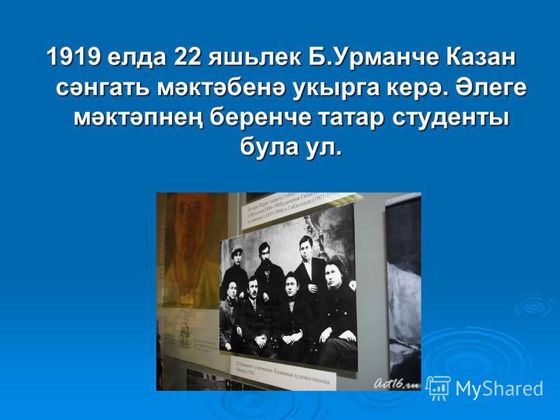 1919 елда 22 яшьлек Б.Урманче Казан сәнгать мәктәбенә укырга керә. Әлеге мәктәпнең беренче татар студенты бала ул.