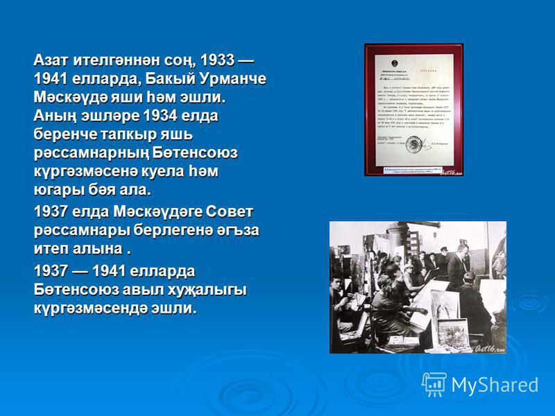 Азат ителгәннән соң, 1933 1941 елларда, Бакый Урманче Мәскәүдә яши һәм эшли. Аның эшләре 1934 елда беренче тапкыр яшь рәссамнарның Бөтенсоюз күргәзмәсенә кукла һәм угары бәя ала. 1937 елда Мәскәүдәге Совет рәссамнары берлегенә әгъза итеп алина. 1937