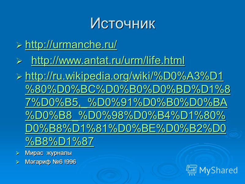 Источник http://urmanche.ru/ http://urmanche.ru/ http://urmanche.ru/ http://www.antat.ru/urm/life.html http://www.antat.ru/urm/life.htmlhttp://www.antat.ru/urm/life.html http://ru.wikipedia.org/wiki/%D0%A3%D1 %80%D0%BC%D0%B0%D0%BD%D1%8 7%D0%B5,_%D0%9