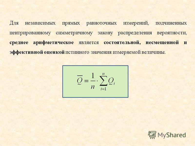 Для независимых прямых равноточных измерений, подчиненных центрированному симметричному закону распределения вероятности, среднее арифметическое является состоятельной, несмещенной и эффективной оценкой истинного значения измеряемой величины.