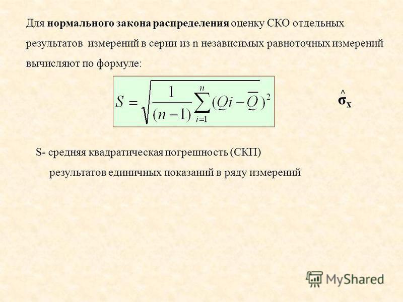 S- средняя квадратическая погрешность (СКП) результатов единичных показаний в ряду измерений Для нормального закона распределения оценку СКО отдельных результатов измерений в серии из n независимых равноточных измерений вычисляют по формуле: σxσx ^