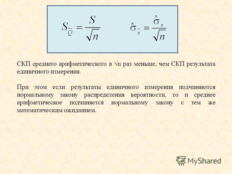 СКП среднего арифметического в n раз меньше, чем СКП результата единичного измерения. При этом если результаты единичного измерения подчиняются нормальному закону распределения вероятности, то и среднее арифметическое подчиняется нормальному закону с