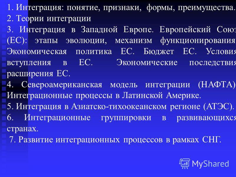 1. Интеграция: понятие, признаки, формы, преимущества. 2. Теории интеграции 3. Интеграция в Западной Европе. Европейский Союз (ЕС): этапы эволюции, механизм функционирования. Экономическая политика ЕС. Бюджет ЕС. Условия вступления в ЕС. Экономически