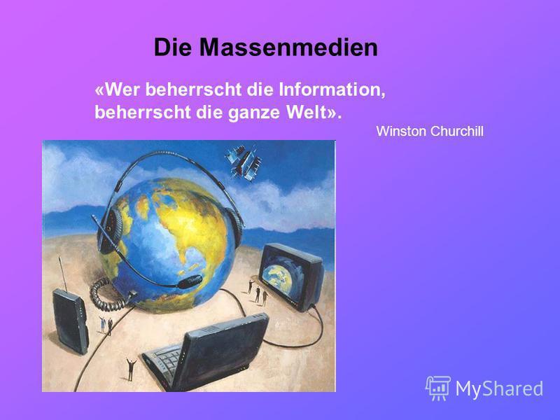 Die Massenmedien «Wer beherrscht die Information, beherrscht die ganze Welt». Winston Churchill