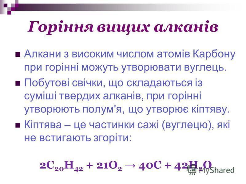 Горіння вищих алканів Алкани з високим числом атомів Карбону при горінні можуть утворювати вуглець. Побутові свічки, що складаються із суміші твердих алканів, при горінні утворюють полум'я, що утворює кіптяву. Кіптява – це частинки сажі (вуглецю), як