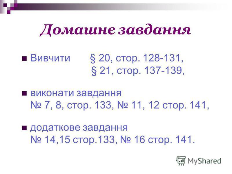 Домашнє завдання Вивчити § 20, стор. 128-131, § 21, стор. 137-139, виконати завдання 7, 8, стор. 133, 11, 12 стор. 141, додаткове завдання 14,15 стор.133, 16 стор. 141.