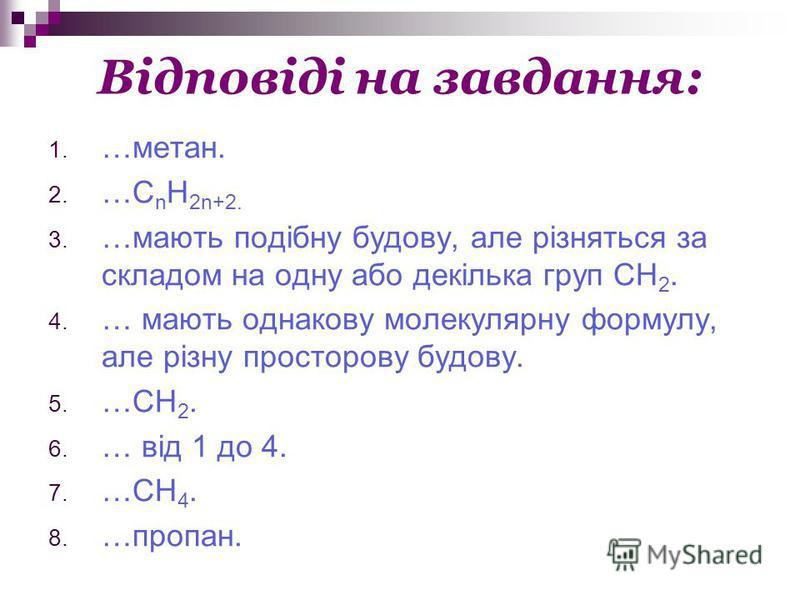 Відповіді на завдання: 1. …метан. 2. …С n H 2n+2. 3. …мають подібну будову, але різняться за складом на одну або декілька груп СН 2. 4. … мають однакову молекулярну формулу, але різну просторову будову. 5. …CH 2. 6. … від 1 до 4. 7. …СН 4. 8. …пропан