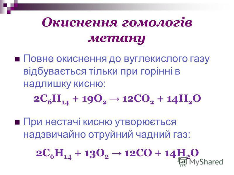 Окиснення гомологів метану Повне окиснення до вуглекислого газу відбувається тільки при горінні в надлишку кисню: 2С 6 Н 14 + 19О 2 12CO 2 + 14H 2 O При нестачі кисню утворюється надзвичайно отруйний чадний газ: 2С 6 Н 14 + 13О 2 12CO + 14H 2 O