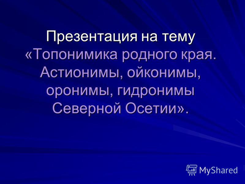 Презентация на тему «Топонимика родного края. Астионимы, ойконимы, паронимы, гидронимы Северной Осетии».