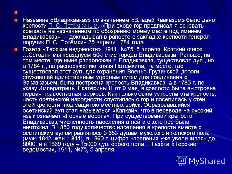 Название «Владикавказ» со значением «Владей Кавказом» было дано крепости П. С. Потёмкиным. «При входе гор предписал я основать крепость на назначенном по обозрению моему месте под именем Владикавказ» докладывал в рапорте о закладке крепости генерал-