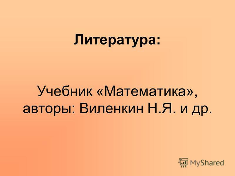 Литература: Учебник «Математика», авторы: Виленкин Н.Я. и др.