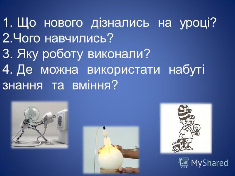 1. Що нового дізнались на уроці? 2.Чого навчились? 3. Яку роботу виконали? 4. Де можна використати набуті знання та вміння?