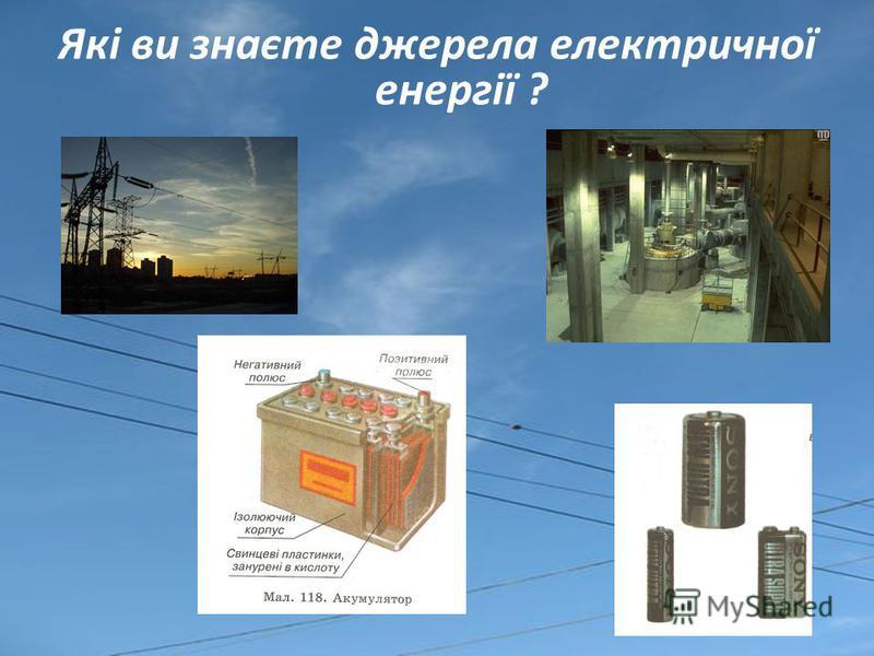 Які ви знаєте джерела електричної енергії ?