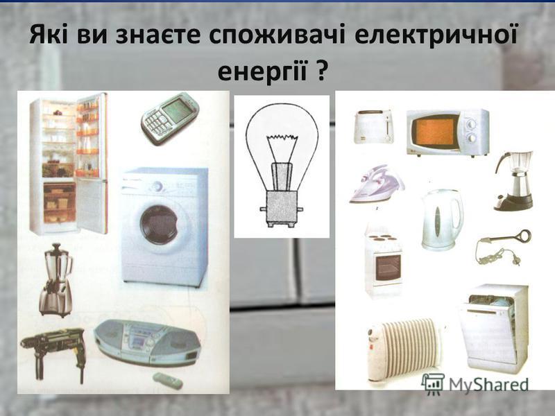 Які ви знаєте споживачі електричної енергії ?