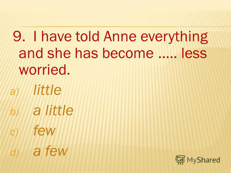 9. I have told Anne everything and she has become..... less worried. a) little b) a little c) few d) a few