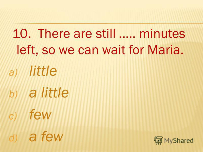 10. There are still..... minutes left, so we can wait for Maria. a) little b) a little c) few d) a few