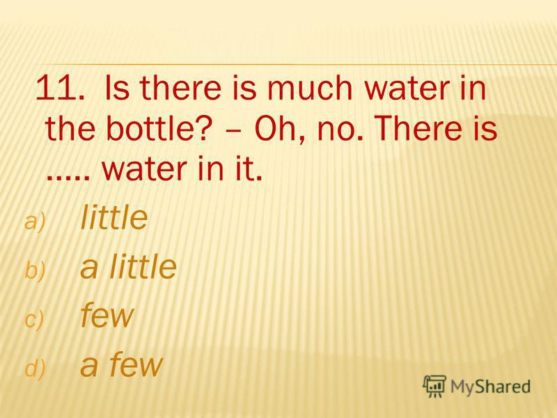 11. Is there is much water in the bottle? – Oh, no. There is..... water in it. a) little b) a little c) few d) a few