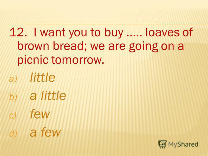 12. I want you to buy..... loaves of brown bread; we are going on a picnic tomorrow. a) little b) a little c) few d) a few