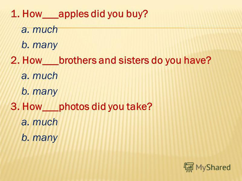 1. How___apples did you buy? a. much b. many 2. How___brothers and sisters do you have? a. much b. many 3. How___photos did you take? a. much b. many
