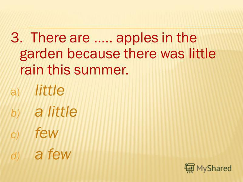 3. There are..... apples in the garden because there was little rain this summer. a) little b) a little c) few d) a few