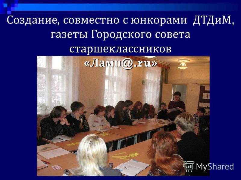 Создание, совместно с юнкорами ДТДиМ, газеты Городского совета старшеклассников «Ламп @.ru »