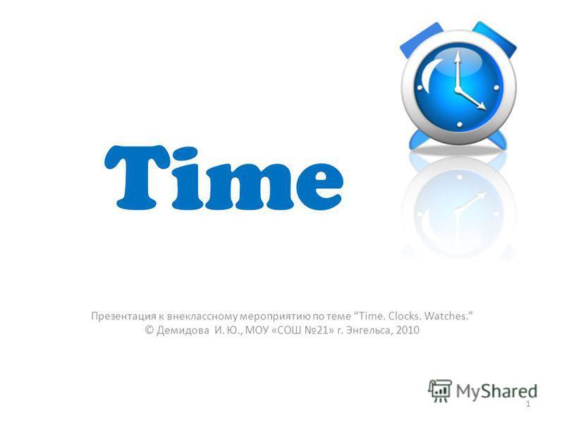 Time Презентация к внеклассному мероприятию по теме Time. Clocks. Watches. © Демидова И. Ю., МОУ «СОШ 21» г. Энгельса, 2010 1