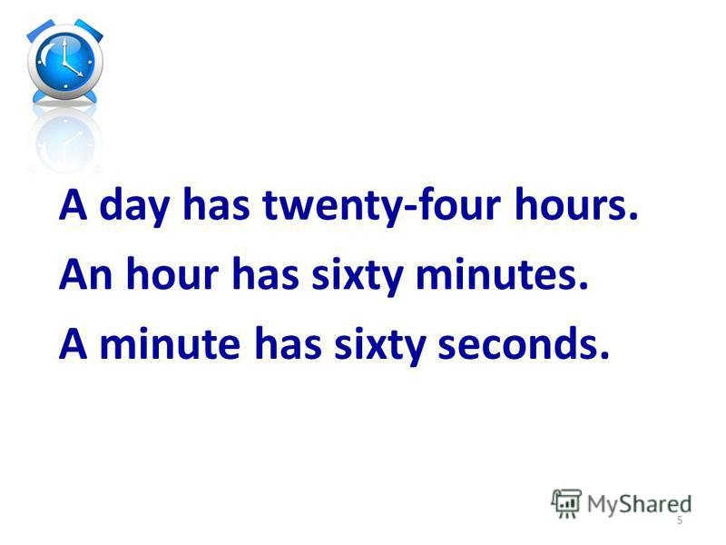 A day has twenty-four hours. An hour has sixty minutes. A minute has sixty seconds. 5