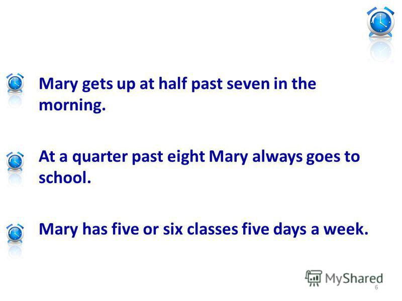 Mary gets up at half past seven in the morning. At a quarter past eight Mary always goes to school. Mary has five or six classes five days a week. 6