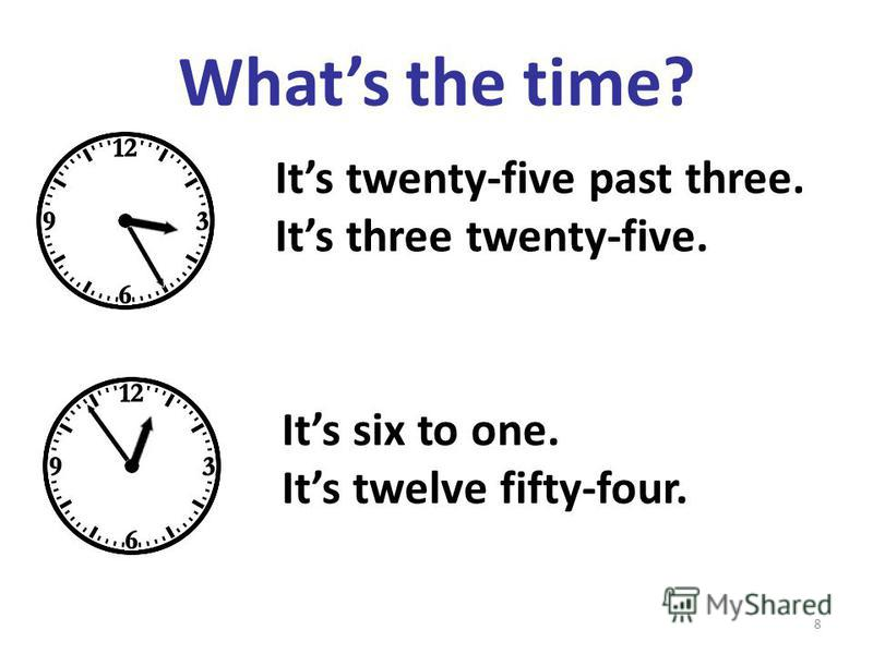 Whats the time? Its twenty-five past three. Its three twenty-five. Its six to one. Its twelve fifty-four. 8