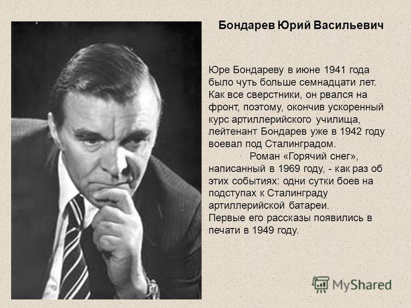 Бондарев Юрий Васильевич Юре Бондареву в июне 1941 года было чуть больше семнадцати лет. Как все сверстники, он рвался на фронт, поэтому, окончив ускоренный курс артиллерийского училища, лейтенант Бондарев уже в 1942 году воевал под Сталинградом. Ром