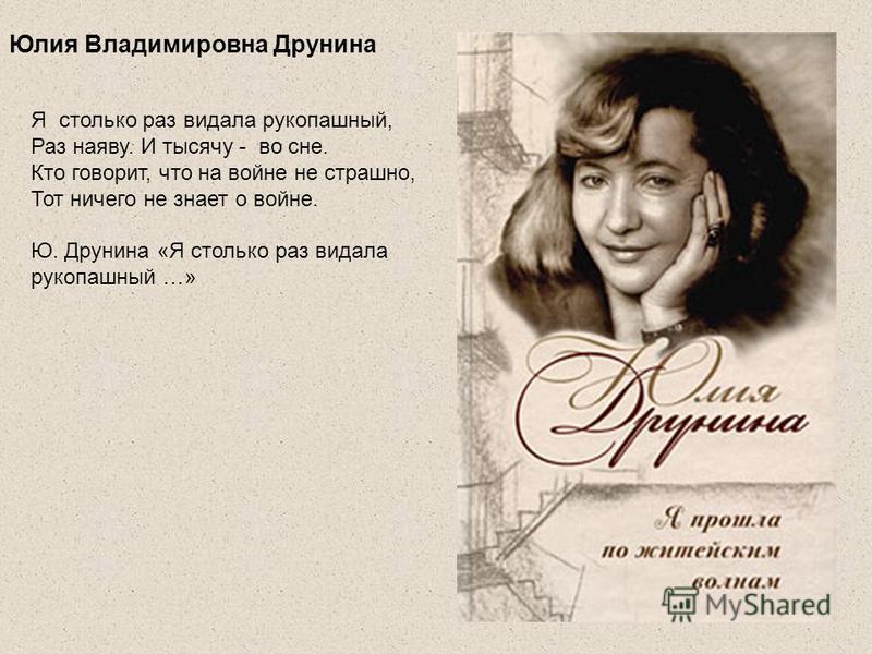 Юлия Владимировна Друнина Я столько раз видала рукопашный, Раз наяву. И тысячу - во сне. Кто говорит, что на войне не страшно, Тот ничего не знает о войне. Ю. Друнина «Я столько раз видала рукопашный …»