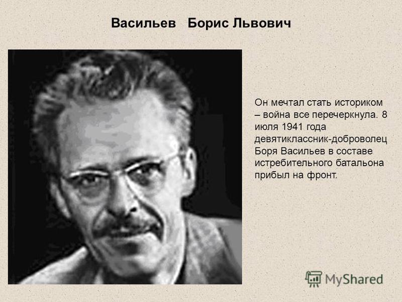 Васильев Борис Львович Он мечтал стать историком – война все перечеркнула. 8 июля 1941 года девятиклассник-доброволец Боря Васильев в составе истребительного батальона прибыл на фронт.
