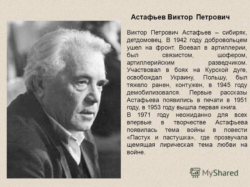 Астафьев Виктор Петрович Виктор Петрович Астафьев – сибиряк, детдомовец. В 1942 году добровольцем ушел на фронт. Воевал в артиллерии, был связистом, шофером, артиллерийским разведчиком. Участвовал в боях на Курской дуге, освобождал Украину, Польшу, б