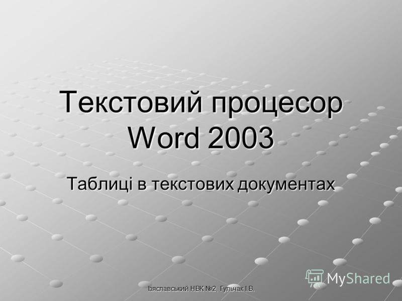 Ізяславський НВК 2, Гульчак І.В. Текстовий процесор Word 2003 Таблиці в текстових документах