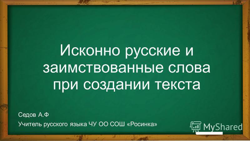 Исконно русские и заимствованные слова при создании текста Седов А.Ф Учитель русского языка ЧУ ОО СОШ «Росинка»