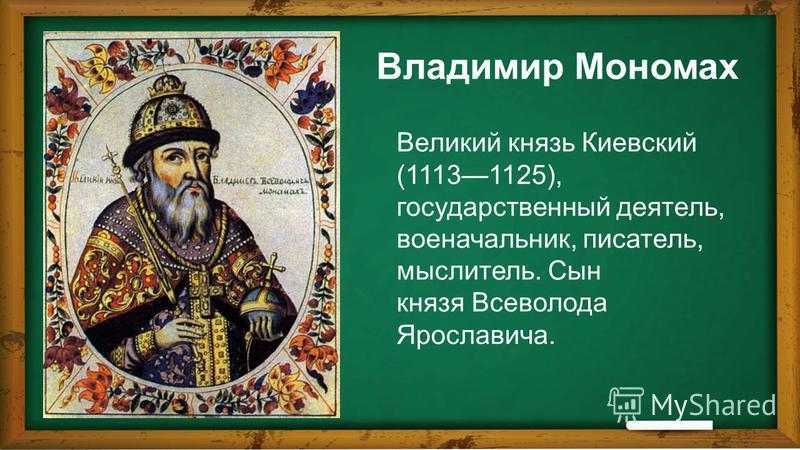 Владимир Мономах Великий князь Киевский (11131125), государственный деятель, военачальник, писатель, мыслитель. Сын князя Всеволода Ярославича.