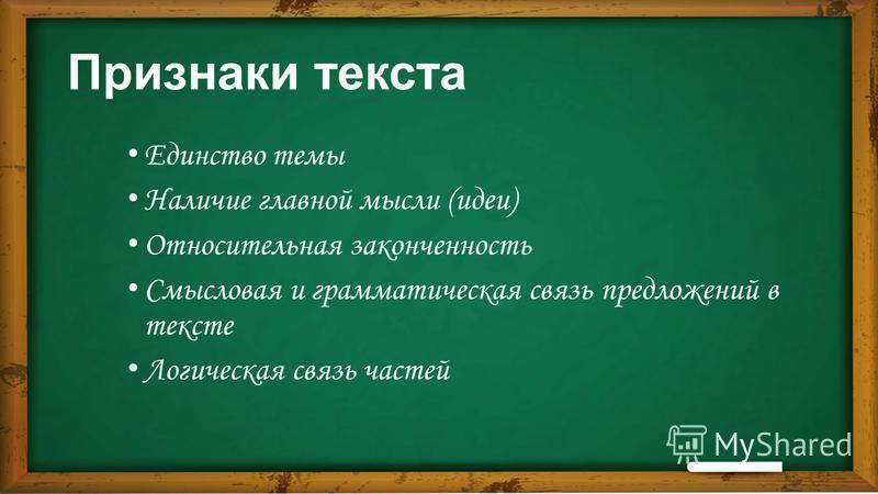 Признаки текста Единство темы Наличие главной мысли (идеи) Относительная законченность Смысловая и грамматическая связь предложений в тексте Логическая связь частей