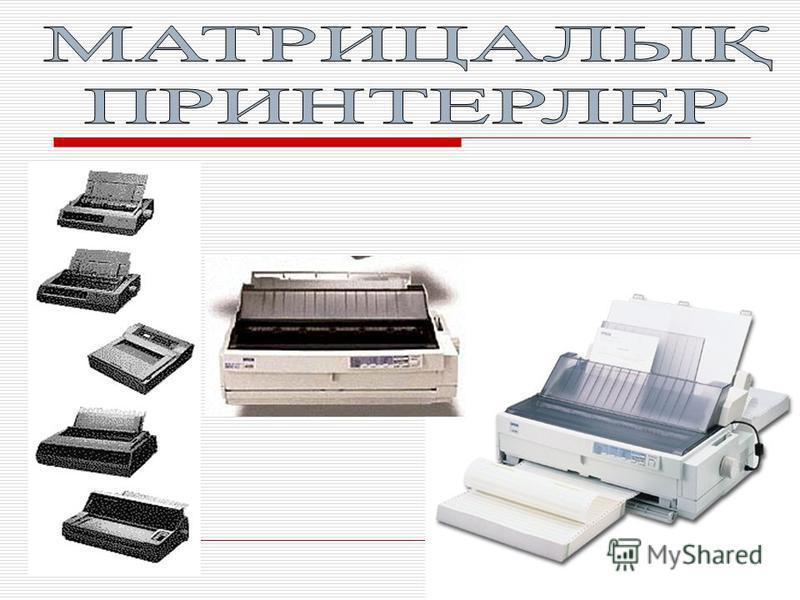 Басу технологиясы бойынша принтерлер классификациясы Матрицалы қ Сия б ү ріккіш Лазерлік
