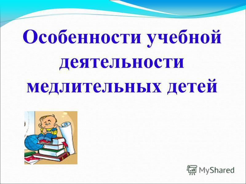 Особенности учебной деятельности медлительных детей